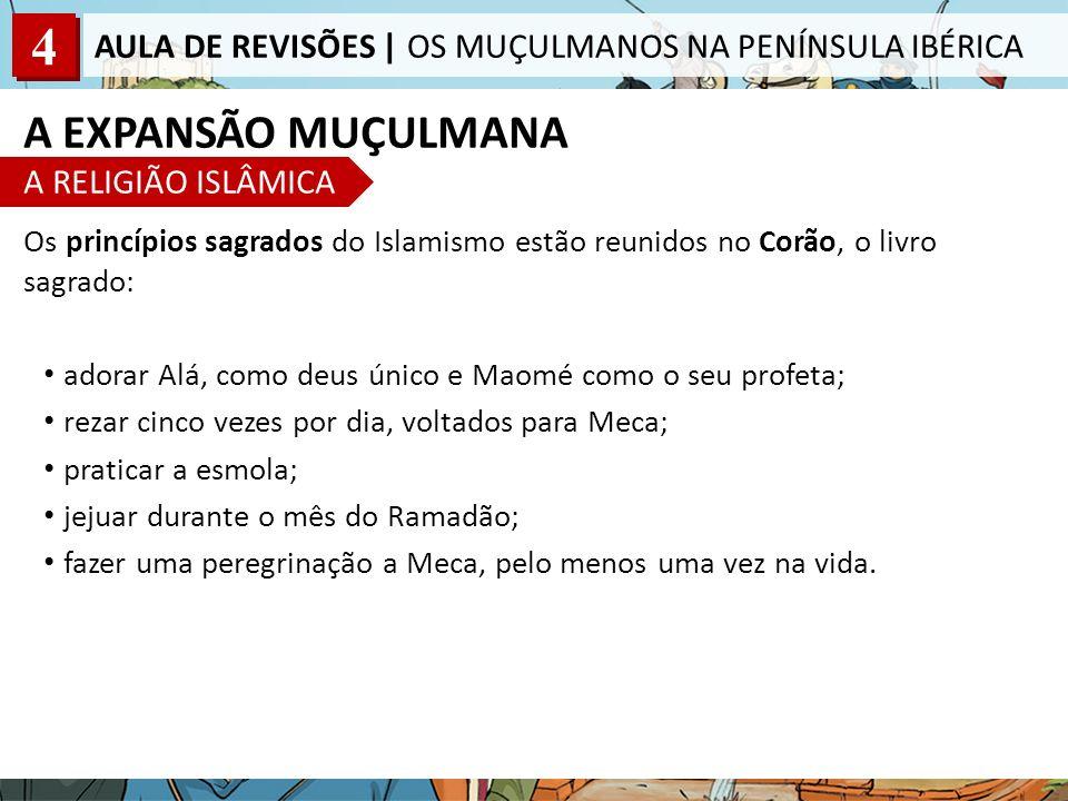 4 AULA DE REVISÕES | OS MUÇULMANOS NA PENÍNSULA IBÉRICA A EXPANSÃO MUÇULMANA A RELIGIÃO ISLÂMICA Os princípios sagrados do Islamismo estão reunidos no