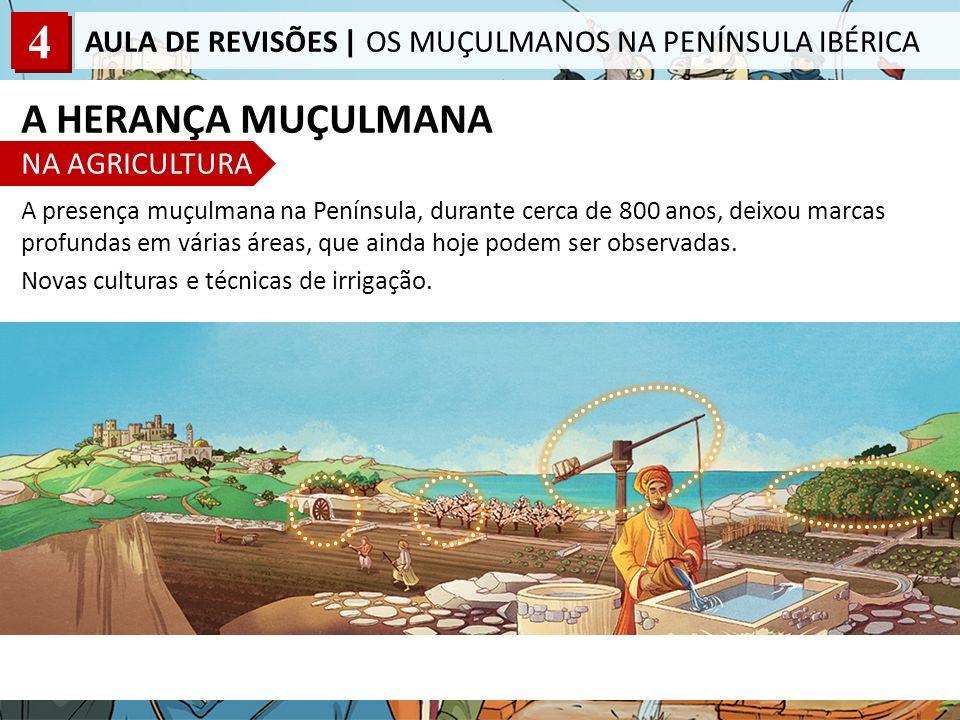 4 AULA DE REVISÕES | OS MUÇULMANOS NA PENÍNSULA IBÉRICA A HERANÇA MUÇULMANA NA AGRICULTURA A presença muçulmana na Península, durante cerca de 800 anos, deixou marcas profundas em várias áreas, que ainda hoje podem ser observadas.
