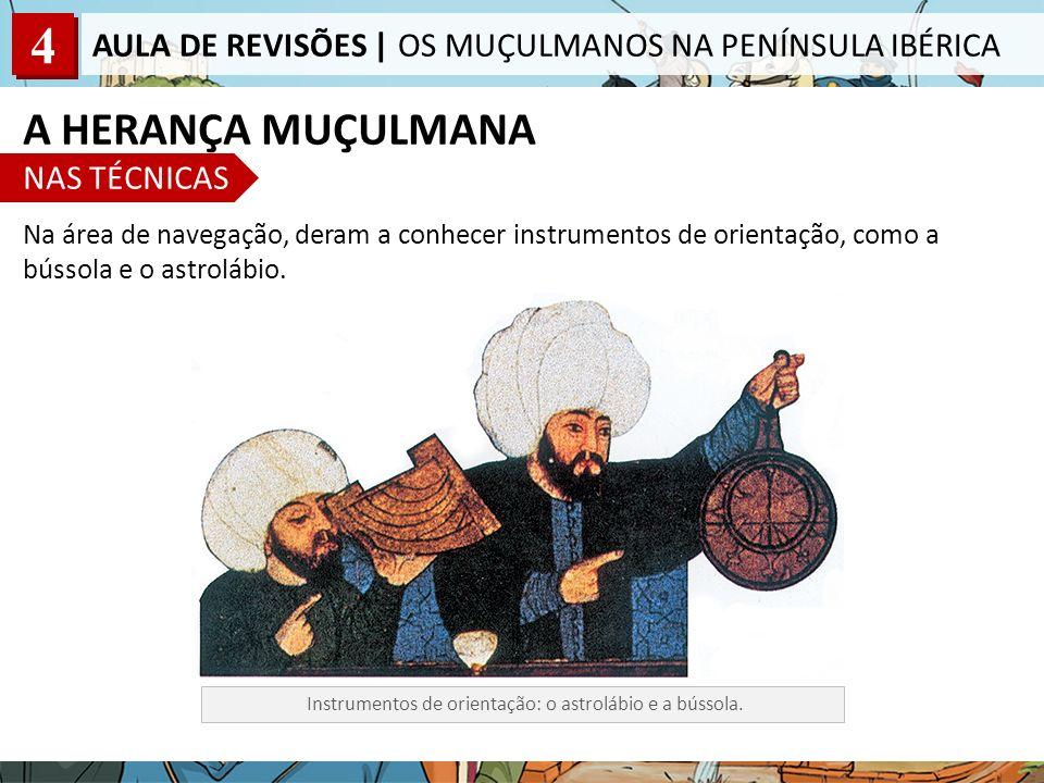 4 AULA DE REVISÕES | OS MUÇULMANOS NA PENÍNSULA IBÉRICA Na área de navegação, deram a conhecer instrumentos de orientação, como a bússola e o astroláb