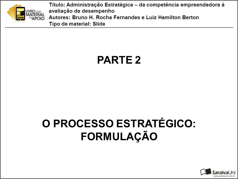PARTE 2 O PROCESSO ESTRATÉGICO: FORMULAÇÃO Título: Administração Estratégica – da competência empreendedora à avaliação de desempenho Autores: Bruno H.