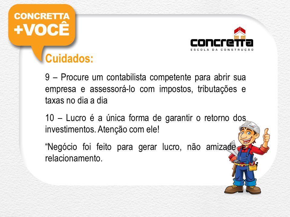 Cuidados: 9 – Procure um contabilista competente para abrir sua empresa e assessorá-lo com impostos, tributações e taxas no dia a dia 10 – Lucro é a única forma de garantir o retorno dos investimentos.