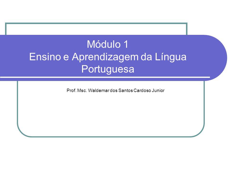 Módulo 1 Ensino e Aprendizagem da Língua Portuguesa Prof. Msc. Waldemar dos Santos Cardoso Junior