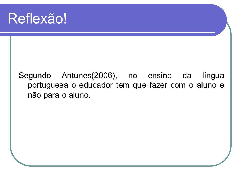 Reflexão! Segundo Antunes(2006), no ensino da língua portuguesa o educador tem que fazer com o aluno e não para o aluno.