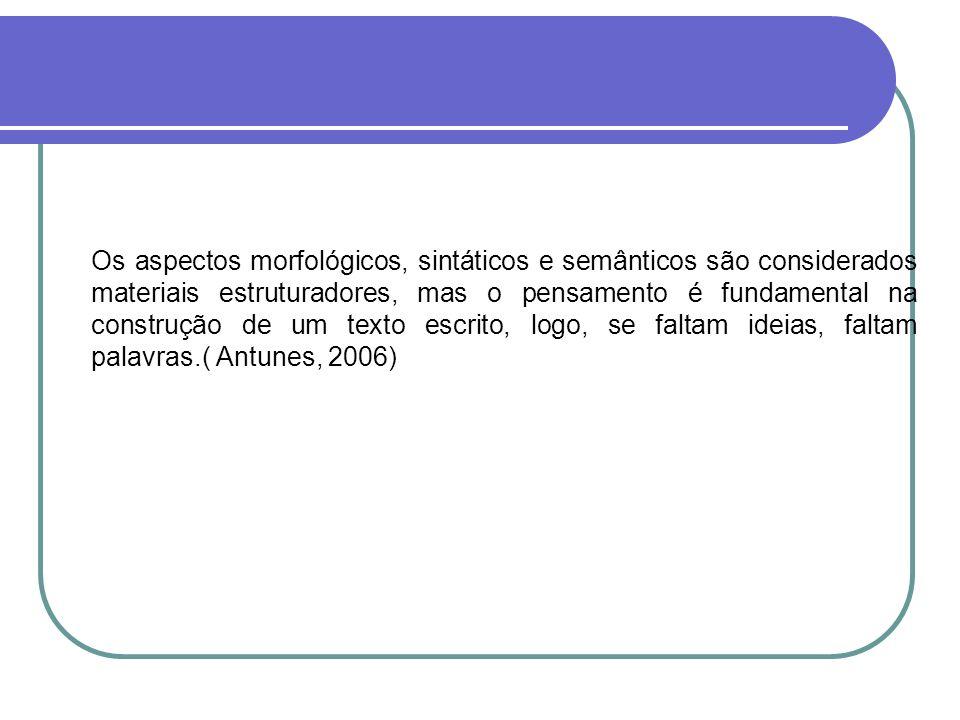 Os aspectos morfológicos, sintáticos e semânticos são considerados materiais estruturadores, mas o pensamento é fundamental na construção de um texto escrito, logo, se faltam ideias, faltam palavras.( Antunes, 2006)