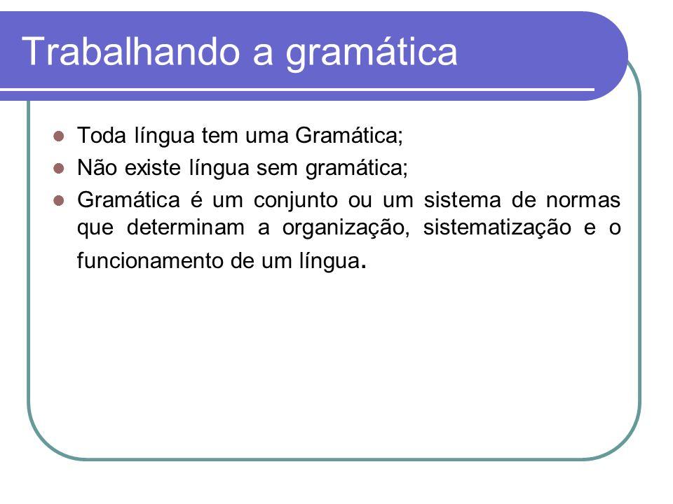 Trabalhando a gramática Toda língua tem uma Gramática; Não existe língua sem gramática; Gramática é um conjunto ou um sistema de normas que determinam a organização, sistematização e o funcionamento de um língua.