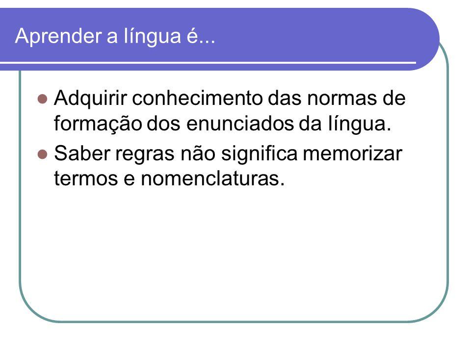 Aprender a língua é... Adquirir conhecimento das normas de formação dos enunciados da língua. Saber regras não significa memorizar termos e nomenclatu
