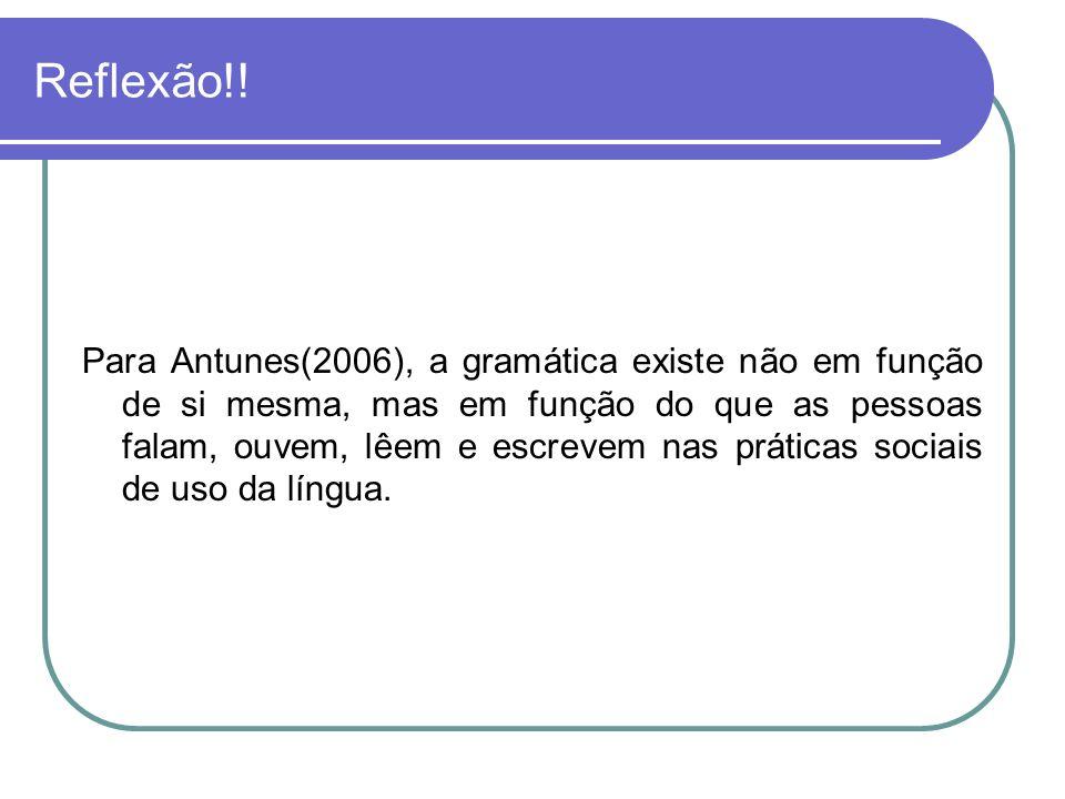Reflexão!! Para Antunes(2006), a gramática existe não em função de si mesma, mas em função do que as pessoas falam, ouvem, lêem e escrevem nas prática