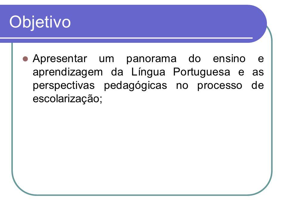 Objetivo Apresentar um panorama do ensino e aprendizagem da Língua Portuguesa e as perspectivas pedagógicas no processo de escolarização;