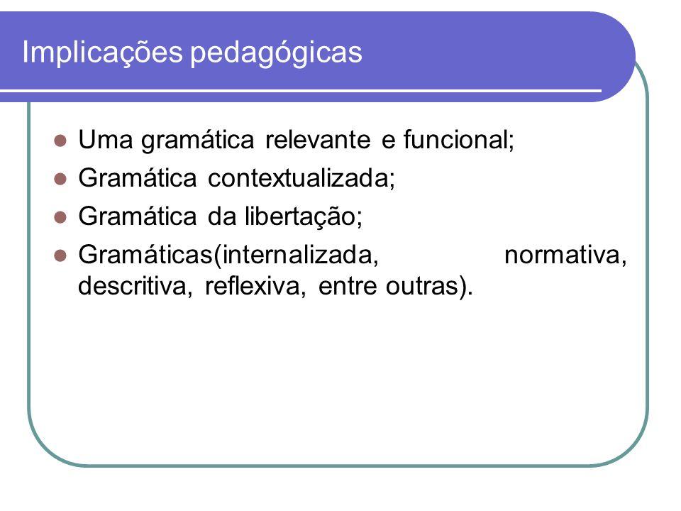 Implicações pedagógicas Uma gramática relevante e funcional; Gramática contextualizada; Gramática da libertação; Gramáticas(internalizada, normativa, descritiva, reflexiva, entre outras).