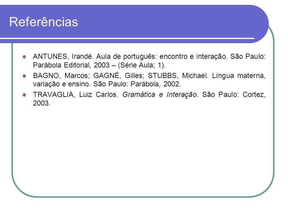 Referências ANTUNES, Irandé. Aula de português: encontro e interação. São Paulo: Parábola Editorial, 2003 – (Série Aula; 1). BAGNO, Marcos; GAGNÉ, Gil