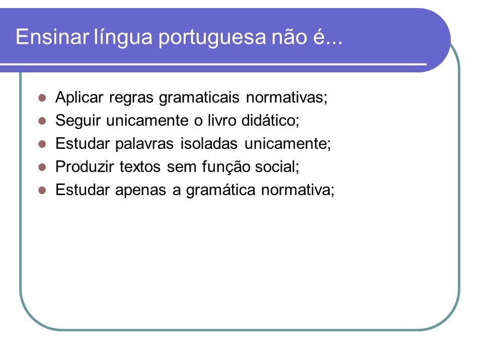 Ensinar língua portuguesa é: Uso interativo e funcional da língua; Práticas sociais da língua materna; Conhecimento linguístico:Fonética, fonologia, morfossintaxe, semântica e pragmática; Trabalhar diversos gêneros textuais; Gostar de leitura e escrita.
