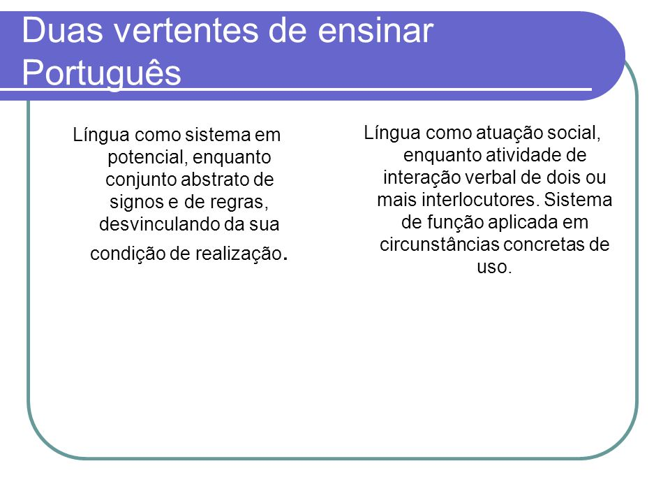 Duas vertentes de ensinar Português Língua como sistema em potencial, enquanto conjunto abstrato de signos e de regras, desvinculando da sua condição de realização.