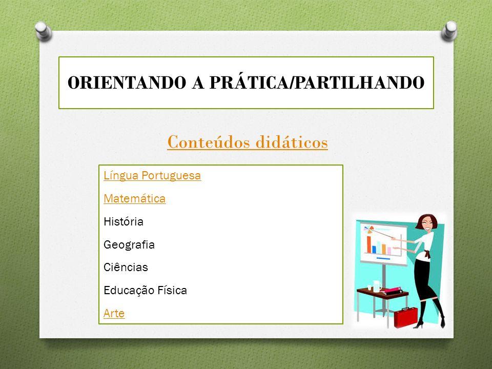 ORIENTANDO A PRÁTICA/PARTILHANDO Conteúdos didáticos Língua Portuguesa Matemática História Geografia Ciências Educação Física Arte