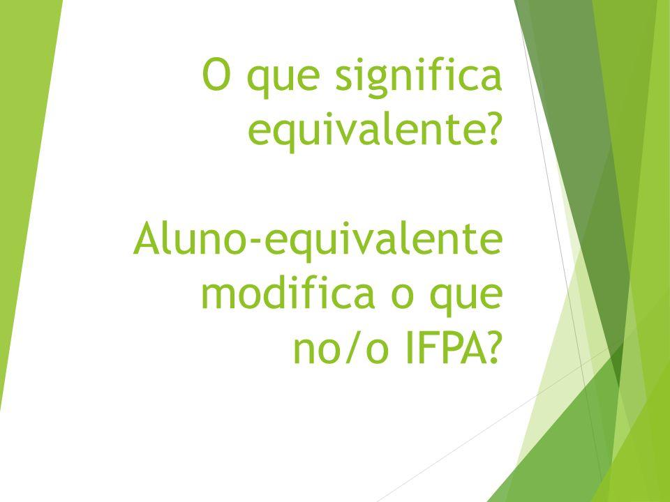 O que significa equivalente? Aluno-equivalente modifica o que no/o IFPA?