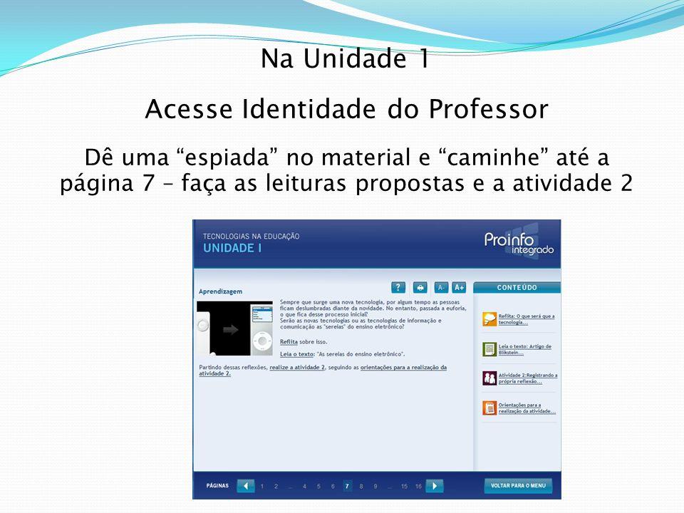 Na Unidade 1 Acesse Identidade do Professor Dê uma espiada no material e caminhe até a página 7 – faça as leituras propostas e a atividade 2