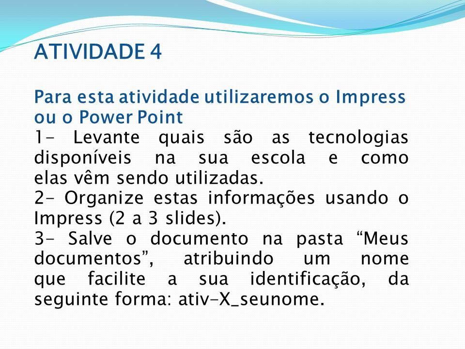 ATIVIDADE 4 Para esta atividade utilizaremos o Impress ou o Power Point 1- Levante quais são as tecnologias disponíveis na sua escola e como elas vêm sendo utilizadas.