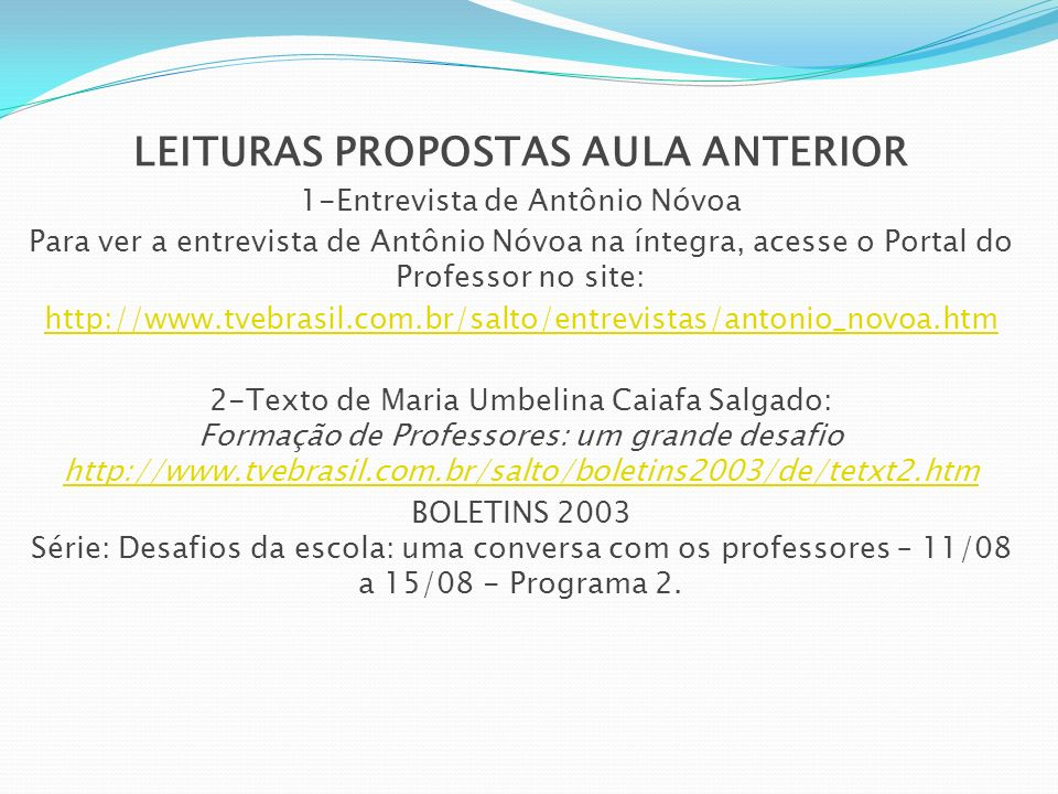 LEITURAS PROPOSTAS AULA ANTERIOR 1-Entrevista de Antônio Nóvoa Para ver a entrevista de Antônio Nóvoa na íntegra, acesse o Portal do Professor no site: http://www.tvebrasil.com.br/salto/entrevistas/antonio_novoa.htm 2-Texto de Maria Umbelina Caiafa Salgado: Formação de Professores: um grande desafio http://www.tvebrasil.com.br/salto/boletins2003/de/tetxt2.htm http://www.tvebrasil.com.br/salto/boletins2003/de/tetxt2.htm BOLETINS 2003 Série: Desafios da escola: uma conversa com os professores – 11/08 a 15/08 - Programa 2.