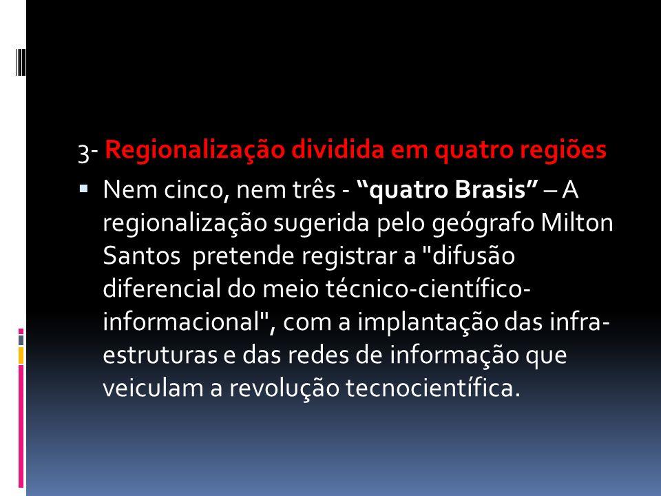 3- Regionalização dividida em quatro regiões  Nem cinco, nem três - quatro Brasis – A regionalização sugerida pelo geógrafo Milton Santos pretende registrar a difusão diferencial do meio técnico-científico- informacional , com a implantação das infra- estruturas e das redes de informação que veiculam a revolução tecnocientífica.