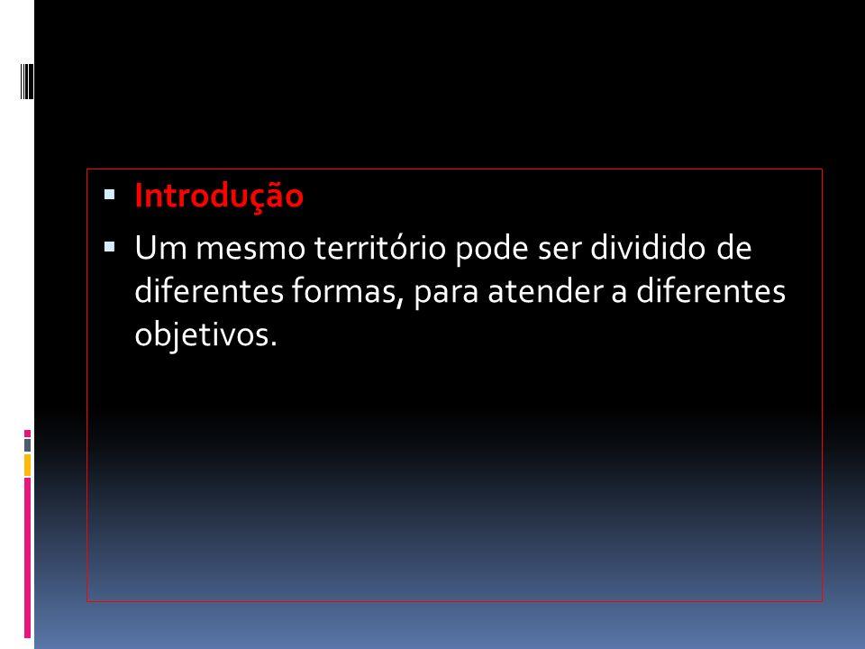  Introdução  Um mesmo território pode ser dividido de diferentes formas, para atender a diferentes objetivos.