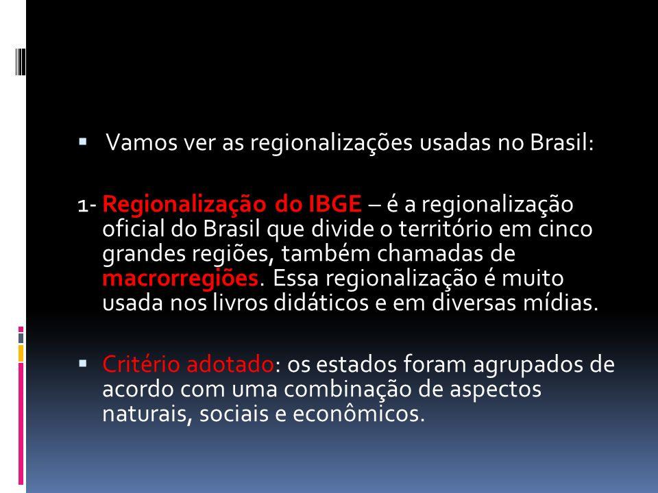  Vamos ver as regionalizações usadas no Brasil: 1- Regionalização do IBGE – é a regionalização oficial do Brasil que divide o território em cinco grandes regiões, também chamadas de macrorregiões.