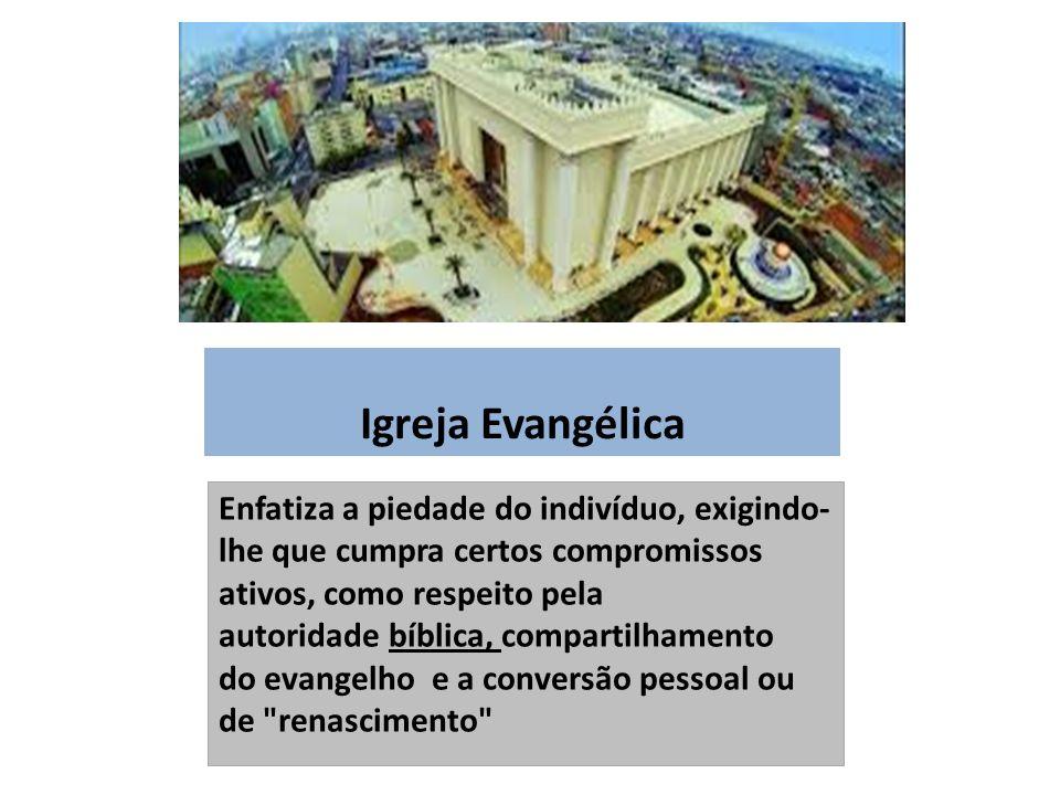 Igreja Evangélica Enfatiza a piedade do indivíduo, exigindo- lhe que cumpra certos compromissos ativos, como respeito pela autoridade bíblica, compartilhamento do evangelho e a conversão pessoal ou de renascimento