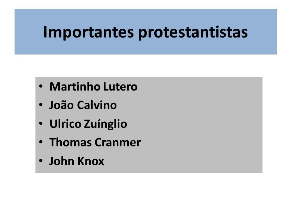 Importantes protestantistas Martinho Lutero João Calvino Ulrico Zuínglio Thomas Cranmer John Knox