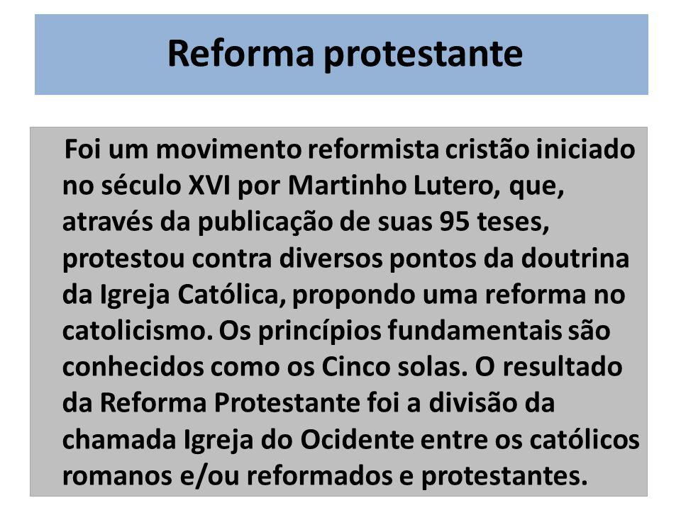 Reforma protestante Foi um movimento reformista cristão iniciado no século XVI por Martinho Lutero, que, através da publicação de suas 95 teses, protestou contra diversos pontos da doutrina da Igreja Católica, propondo uma reforma no catolicismo.