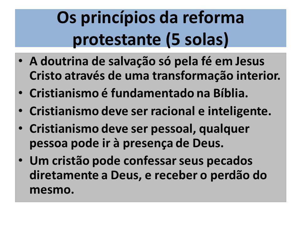 Os princípios da reforma protestante (5 solas) A doutrina de salvação só pela fé em Jesus Cristo através de uma transformação interior.