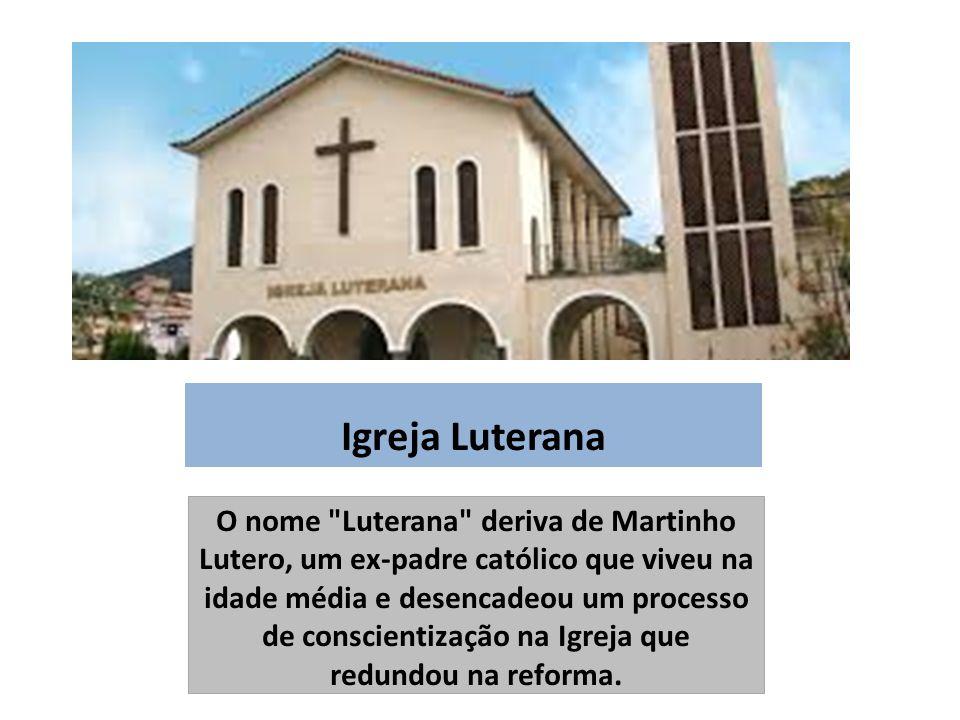 Igreja Luterana O nome Luterana deriva de Martinho Lutero, um ex-padre católico que viveu na idade média e desencadeou um processo de conscientização na Igreja que redundou na reforma.