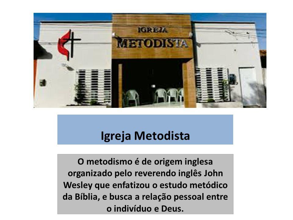 Igreja Metodista O metodismo é de origem inglesa organizado pelo reverendo inglês John Wesley que enfatizou o estudo metódico da Bíblia, e busca a relação pessoal entre o indivíduo e Deus.