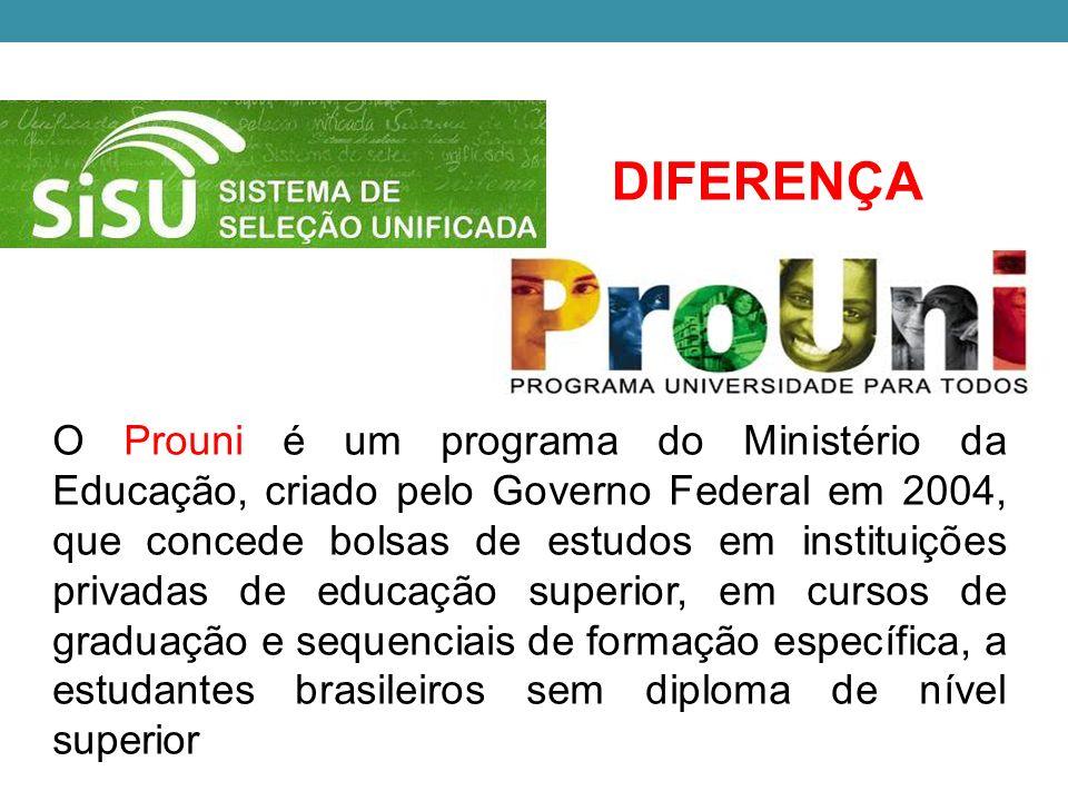 DIFERENÇA O Prouni é um programa do Ministério da Educação, criado pelo Governo Federal em 2004, que concede bolsas de estudos em instituições privadas de educação superior, em cursos de graduação e sequenciais de formação específica, a estudantes brasileiros sem diploma de nível superior