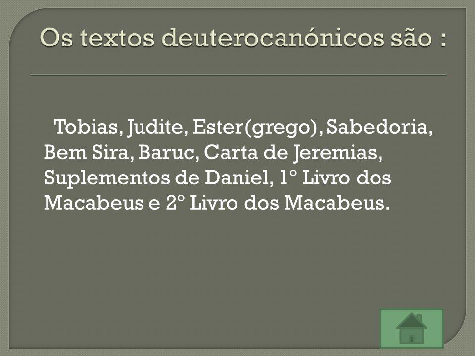 Tobias, Judite, Ester(grego), Sabedoria, Bem Sira, Baruc, Carta de Jeremias, Suplementos de Daniel, 1º Livro dos Macabeus e 2º Livro dos Macabeus.