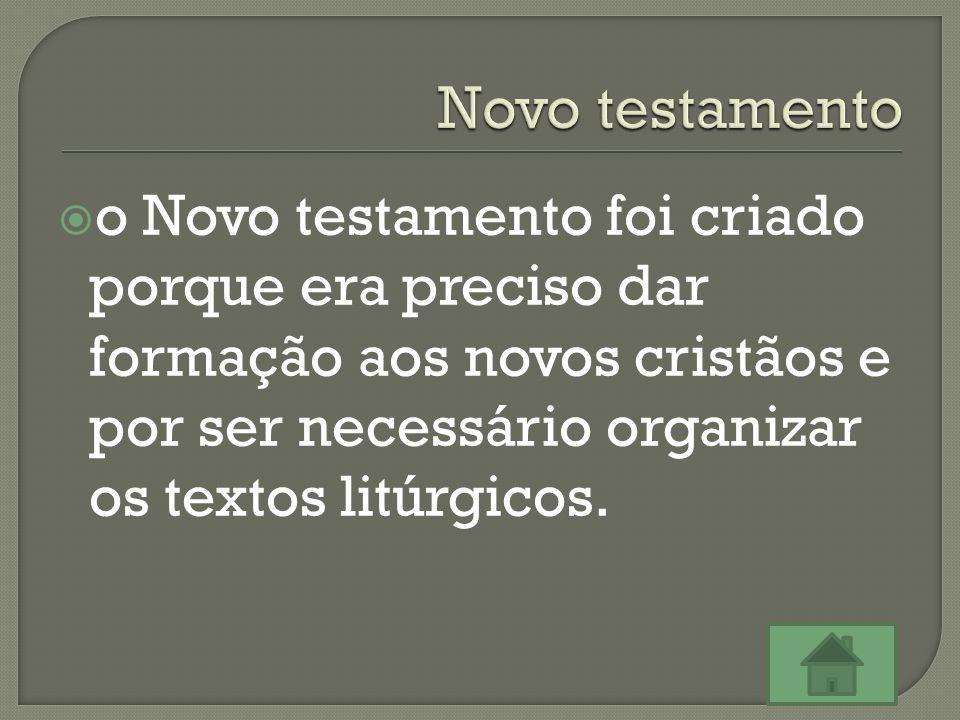  o Novo testamento foi criado porque era preciso dar formação aos novos cristãos e por ser necessário organizar os textos litúrgicos.