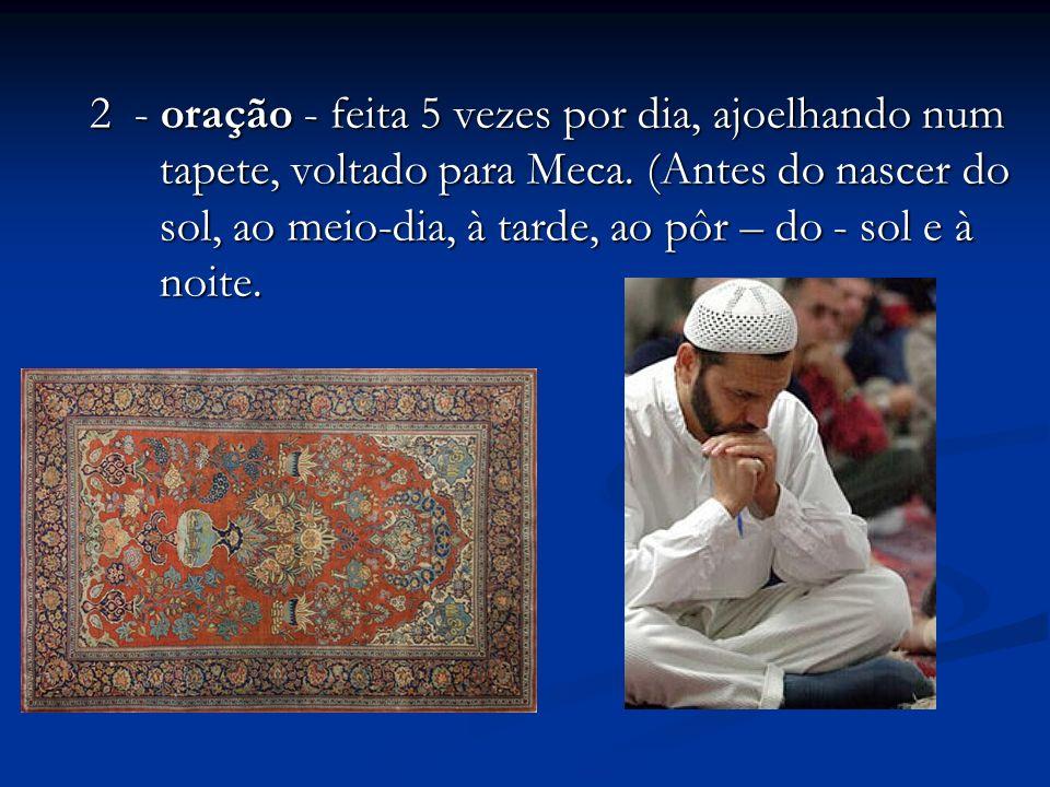 2 - oração - feita 5 vezes por dia, ajoelhando num tapete, voltado para Meca.