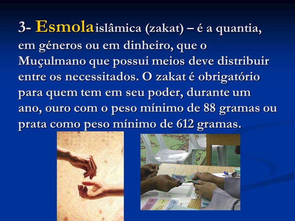 3- Esmola islâmica (zakat) – é a quantia, em géneros ou em dinheiro, que o Muçulmano que possui meios deve distribuir entre os necessitados.