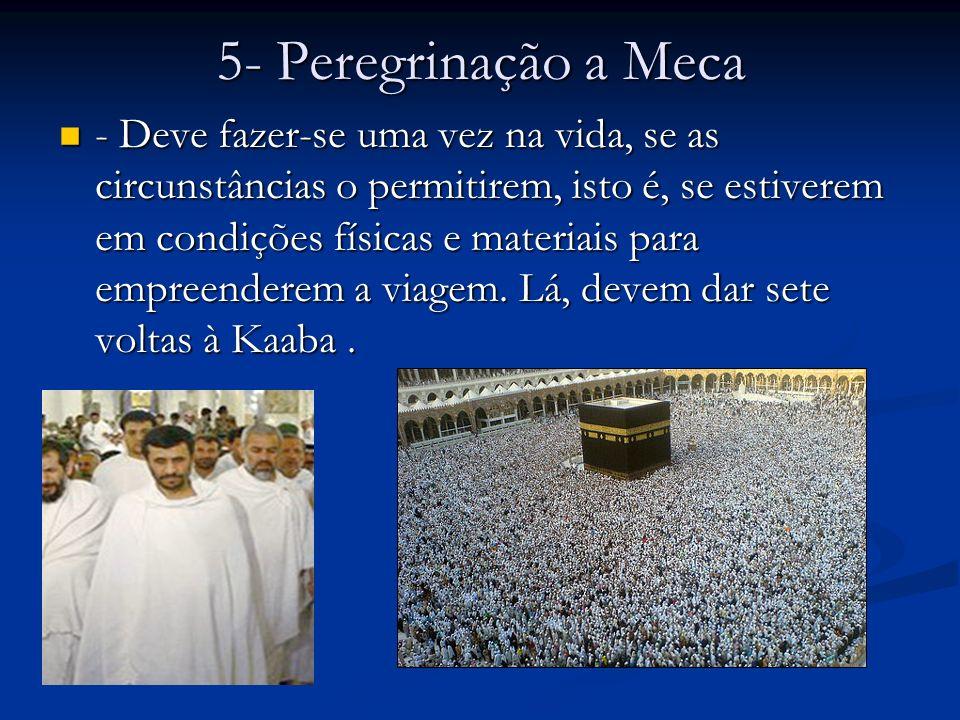 5- Peregrinação a Meca - Deve fazer-se uma vez na vida, se as circunstâncias o permitirem, isto é, se estiverem em condições físicas e materiais para empreenderem a viagem.