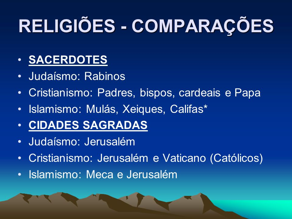 RELIGIÕES - COMPARAÇÕES SACERDOTES Judaísmo: Rabinos Cristianismo: Padres, bispos, cardeais e Papa Islamismo: Mulás, Xeiques, Califas* CIDADES SAGRADAS Judaísmo: Jerusalém Cristianismo: Jerusalém e Vaticano (Católicos) Islamismo: Meca e Jerusalém