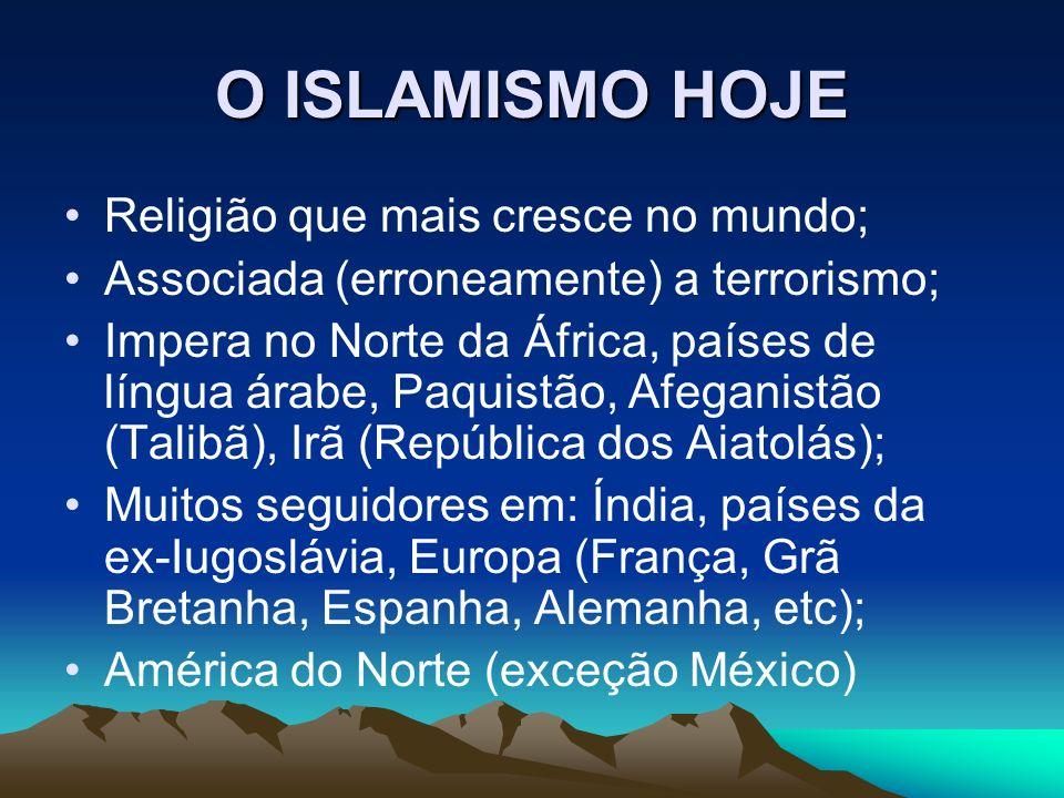 O ISLAMISMO HOJE Religião que mais cresce no mundo; Associada (erroneamente) a terrorismo; Impera no Norte da África, países de língua árabe, Paquistão, Afeganistão (Talibã), Irã (República dos Aiatolás); Muitos seguidores em: Índia, países da ex-Iugoslávia, Europa (França, Grã Bretanha, Espanha, Alemanha, etc); América do Norte (exceção México)
