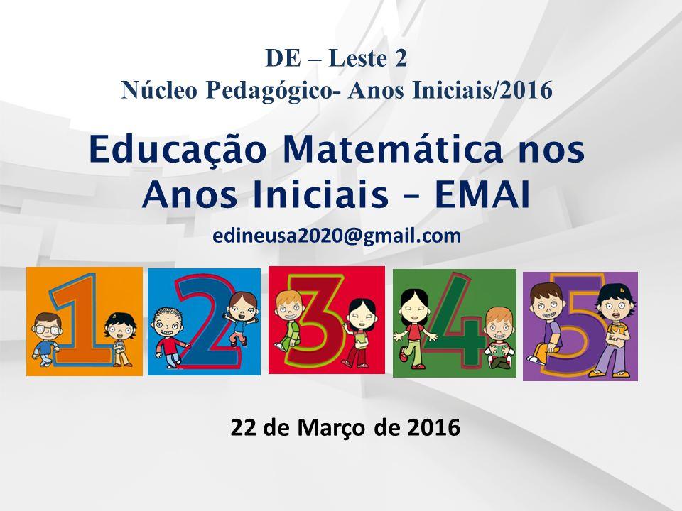 DE – Leste 2 Núcleo Pedagógico- Anos Iniciais/2016 Educação Matemática nos Anos Iniciais – EMAI edineusa2020@gmail.com 22 de Março de 2016