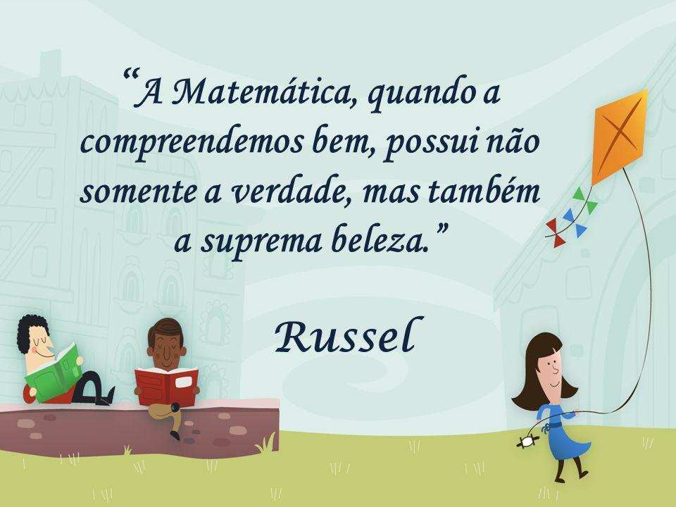 """"""" A Matemática, quando a compreendemos bem, possui não somente a verdade, mas também a suprema beleza."""" Russel"""