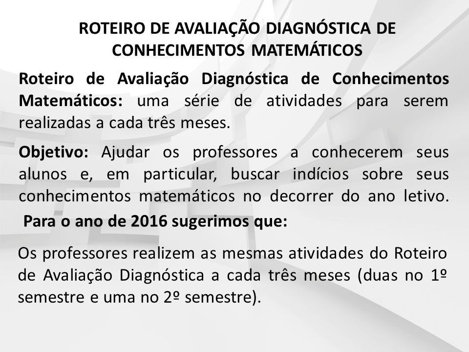 ROTEIRO DE AVALIAÇÃO DIAGNÓSTICA DE CONHECIMENTOS MATEMÁTICOS Para o ano de 2016 sugerimos que: Os professores realizem as mesmas atividades do Roteir