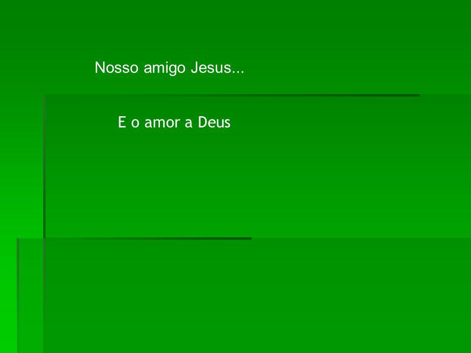 Nosso amigo Jesus... E o amor a Deus