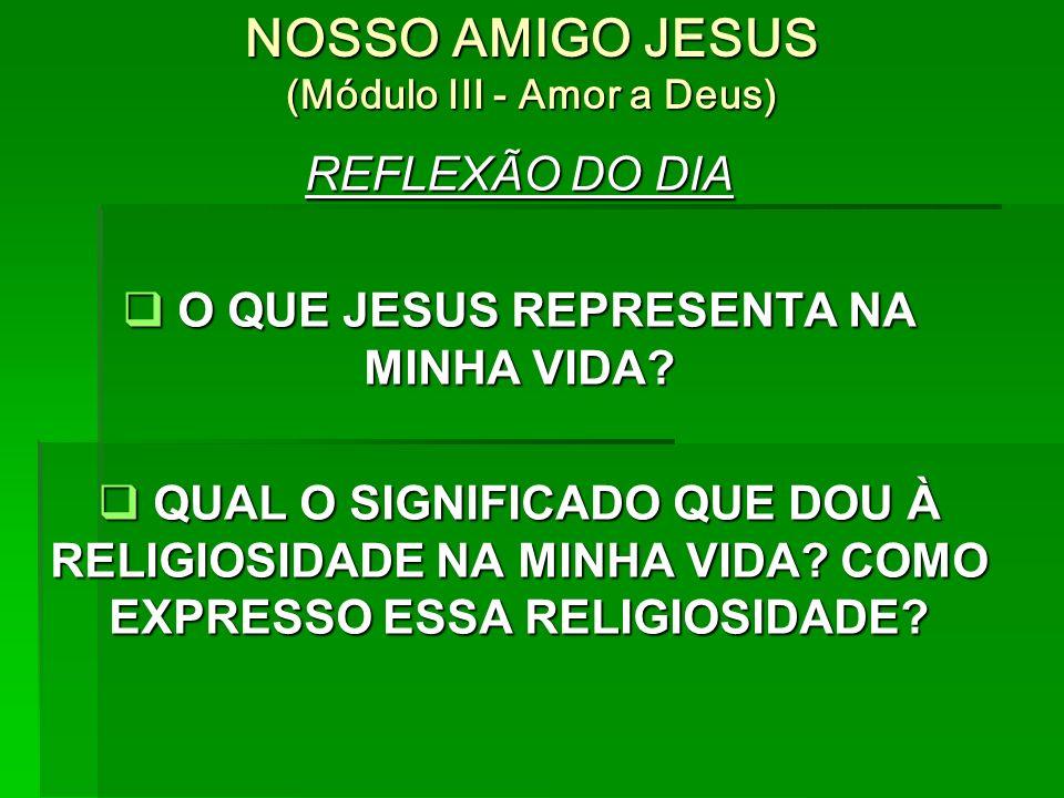 NOSSO AMIGO JESUS (Módulo III - Amor a Deus) REFLEXÃO DO DIA  O QUE JESUS REPRESENTA NA MINHA VIDA.