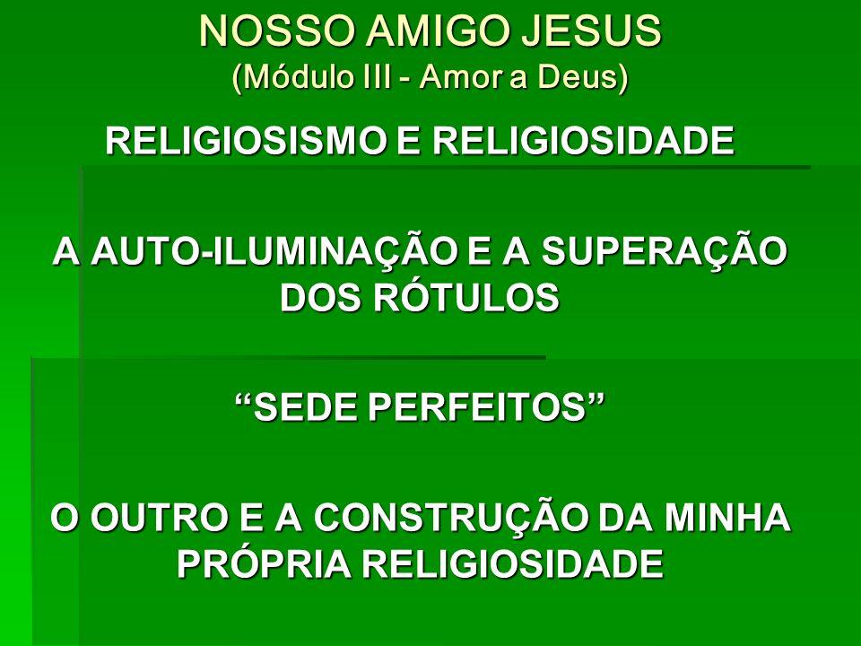 NOSSO AMIGO JESUS (Módulo III - Amor a Deus) RELIGIOSISMO E RELIGIOSIDADE A AUTO-ILUMINAÇÃO E A SUPERAÇÃO DOS RÓTULOS SEDE PERFEITOS O OUTRO E A CONSTRUÇÃO DA MINHA PRÓPRIA RELIGIOSIDADE