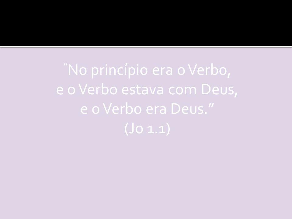 No princípio era o Verbo, e o Verbo estava com Deus, e o Verbo era Deus. (Jo 1.1)