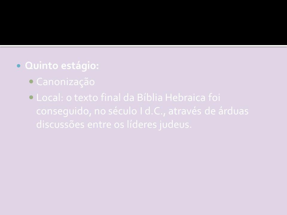 Quinto estágio: Canonização Local: o texto final da Bíblia Hebraica foi conseguido, no século I d.C., através de árduas discussões entre os líderes judeus.