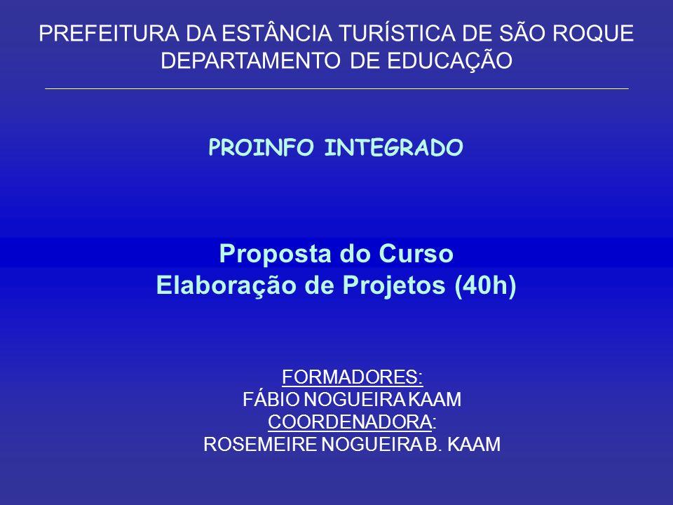 Proposta do Curso Elaboração de Projetos (40h) FORMADORES: FÁBIO NOGUEIRA KAAM COORDENADORA: ROSEMEIRE NOGUEIRA B.