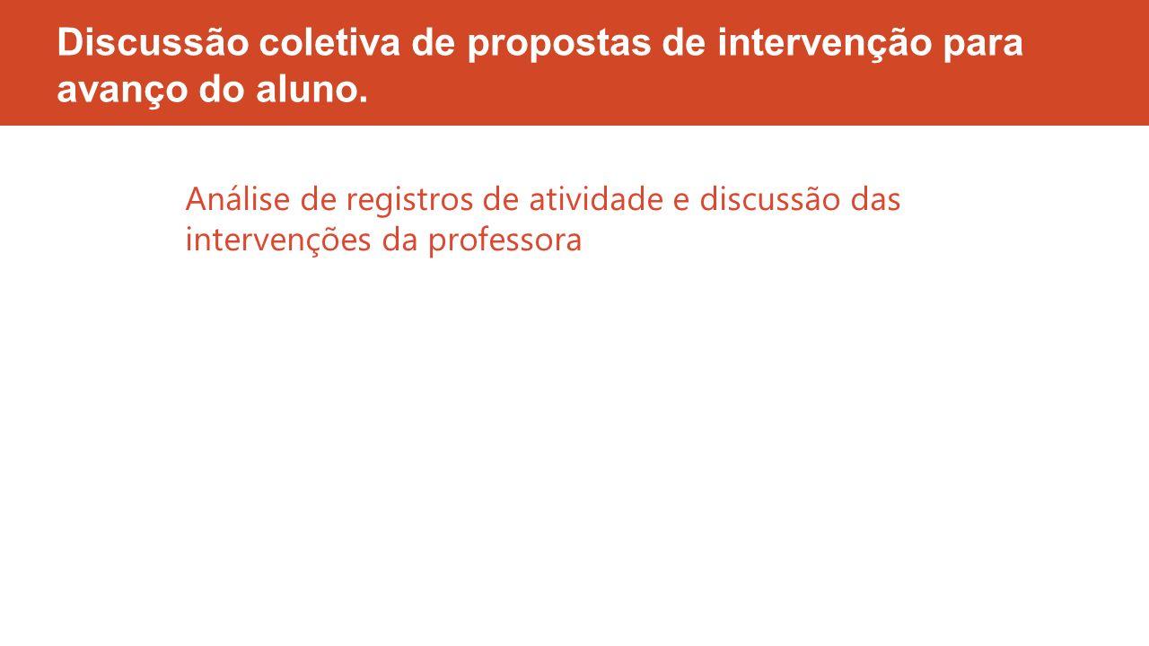 Discussão coletiva de propostas de intervenção para avanço do aluno. Análise de registros de atividade e discussão das intervenções da professora