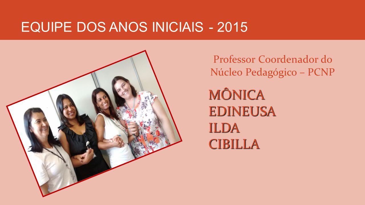 EQUIPE DOS ANOS INICIAIS - 2015 Professor Coordenador do Núcleo Pedagógico – PCNPMÔNICAEDINEUSAILDACIBILLA