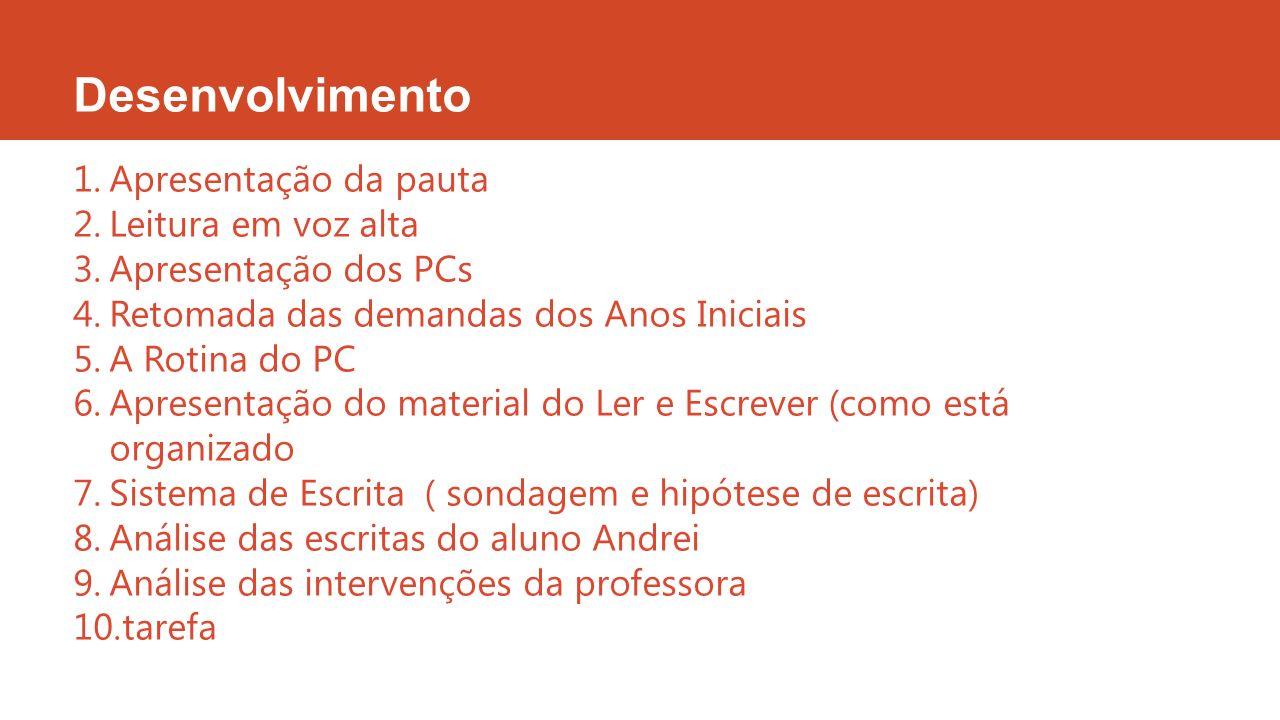 Desenvolvimento 1.Apresentação da pauta 2.Leitura em voz alta 3.Apresentação dos PCs 4.Retomada das demandas dos Anos Iniciais 5.A Rotina do PC 6.Apre